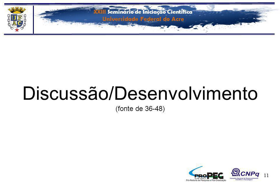XXIII Seminário de Iniciação Científica Universidade Federal do Acre 11 Discussão/Desenvolvimento (fonte de 36-48)