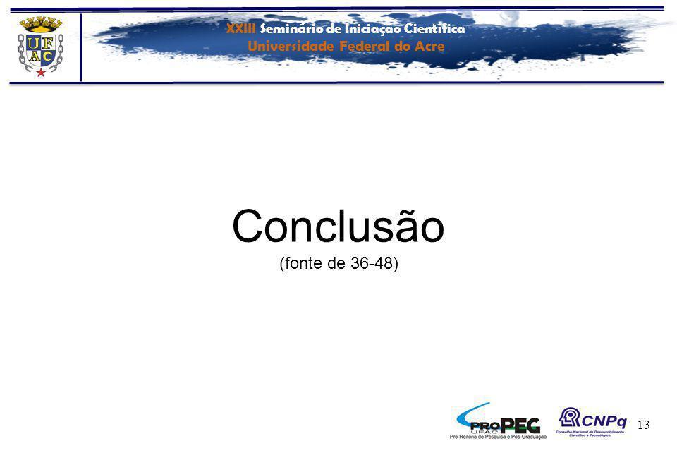 XXIII Seminário de Iniciação Científica Universidade Federal do Acre 13 Conclusão (fonte de 36-48)