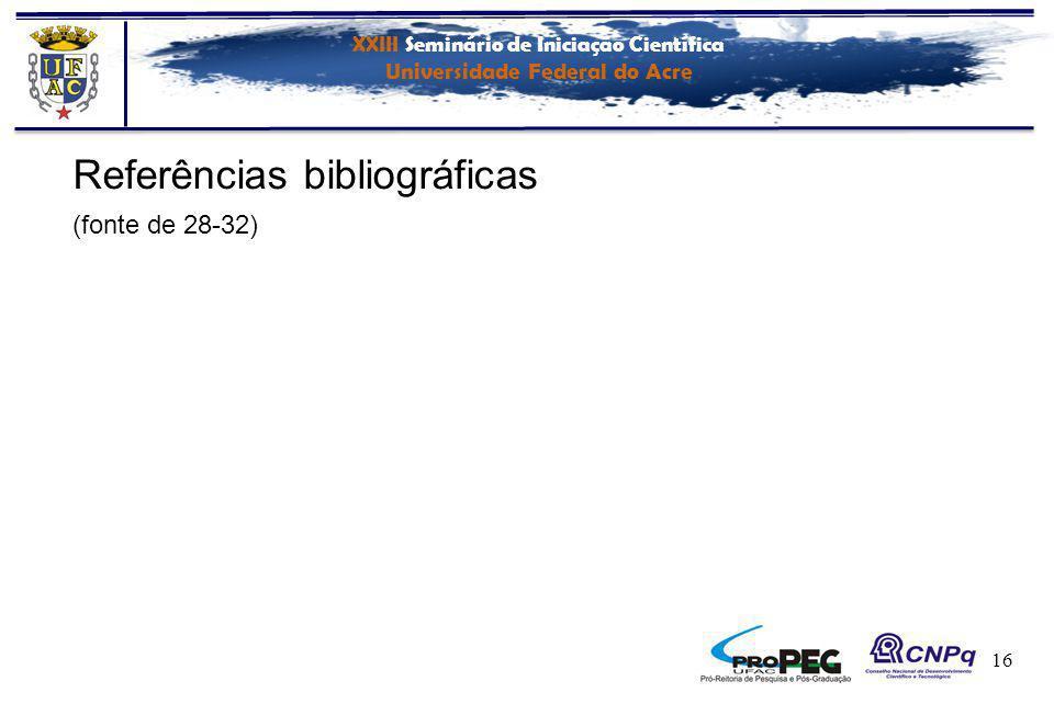 XXIII Seminário de Iniciação Científica Universidade Federal do Acre 16 Referências bibliográficas (fonte de 28-32)