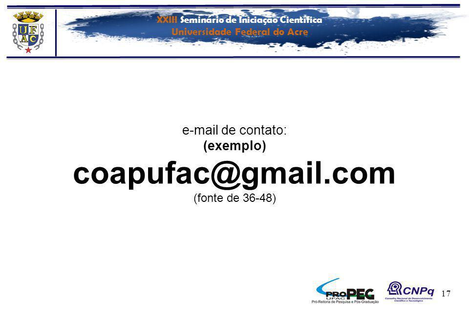 XXIII Seminário de Iniciação Científica Universidade Federal do Acre 17 e-mail de contato: (exemplo) coapufac@gmail.com (fonte de 36-48)