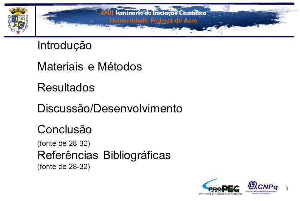 XXIII Seminário de Iniciação Científica Universidade Federal do Acre 4 Introdução Materiais e Métodos Resultados Discussão/Desenvolvimento Conclusão (