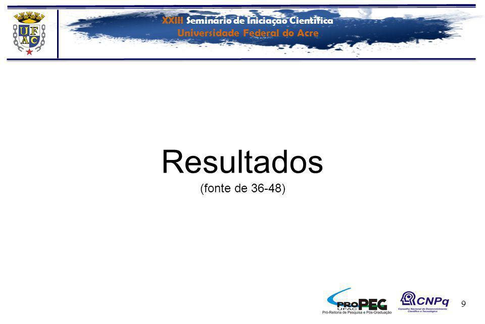 XXIII Seminário de Iniciação Científica Universidade Federal do Acre 9 Resultados (fonte de 36-48)