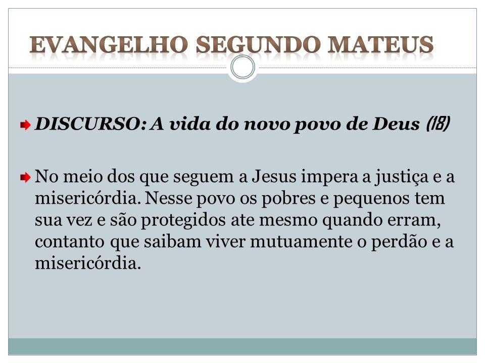 DISCURSO: A vida do novo povo de Deus (18) No meio dos que seguem a Jesus impera a justiça e a misericórdia. Nesse povo os pobres e pequenos tem sua v