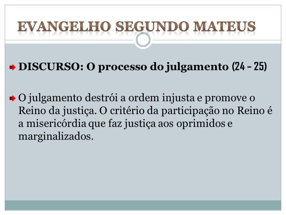 DISCURSO: O processo do julgamento (24 – 25) O julgamento destrói a ordem injusta e promove o Reino da justiça. O critério da participação no Reino é