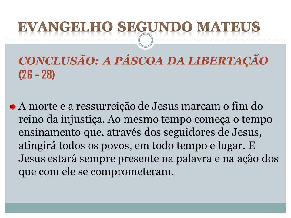 CONCLUSÃO: A PÁSCOA DA LIBERTAÇÃO (26 – 28) A morte e a ressurreição de Jesus marcam o fim do reino da injustiça. Ao mesmo tempo começa o tempo ensina