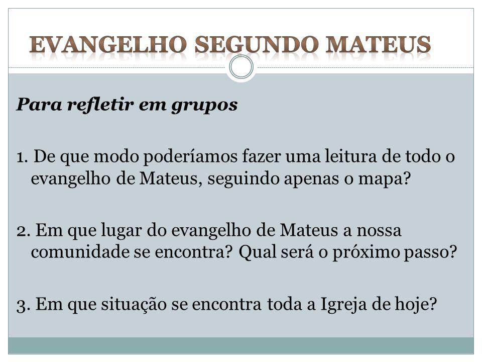 Para refletir em grupos 1. De que modo poderíamos fazer uma leitura de todo o evangelho de Mateus, seguindo apenas o mapa? 2. Em que lugar do evangelh