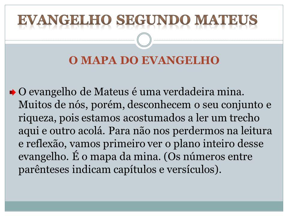 O MAPA DO EVANGELHO O evangelho de Mateus é uma verdadeira mina. Muitos de nós, porém, desconhecem o seu conjunto e riqueza, pois estamos acostumados