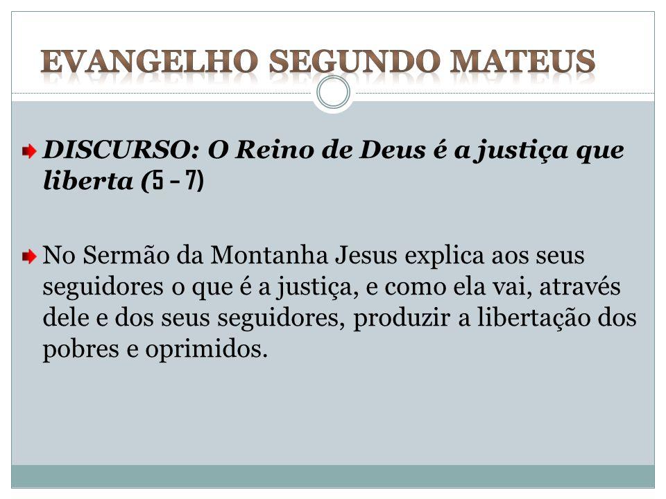 DISCURSO: O Reino de Deus é a justiça que liberta ( 5 – 7) No Sermão da Montanha Jesus explica aos seus seguidores o que é a justiça, e como ela vai,
