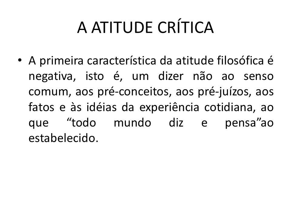 A ATITUDE CRÍTICA A segunda característica da atitude filosófica é positiva, isto é, uma interrogação sobre o que são as coisas, as idéias, os fatos, as situações, os comportamentos, os valores, nós mesmos.