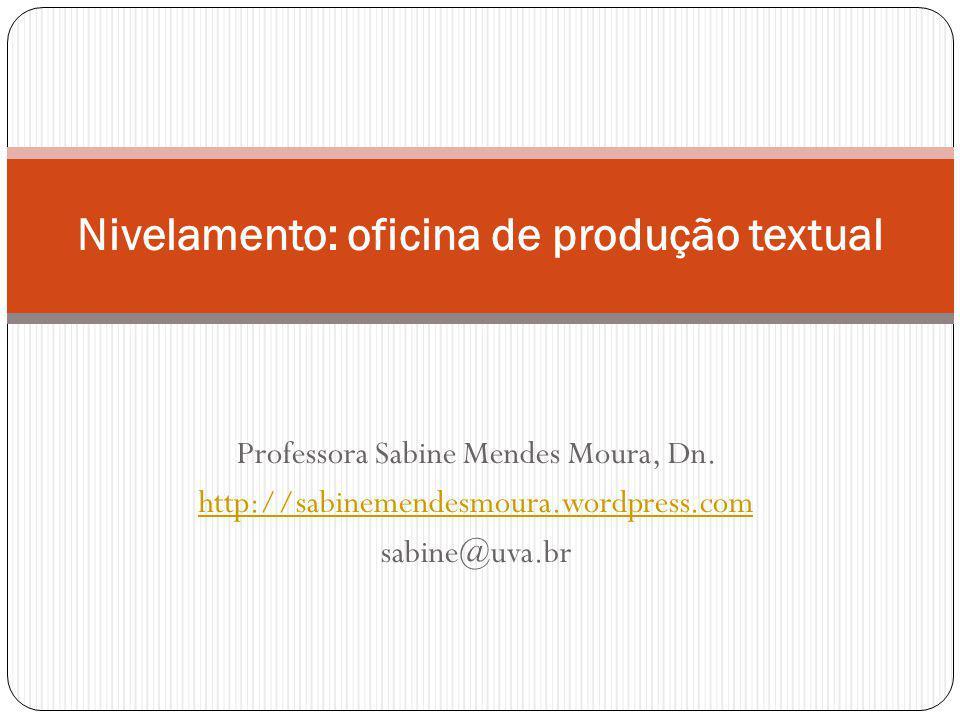 Professora Sabine Mendes Moura, Dn. http://sabinemendesmoura.wordpress.com sabine@uva.br Nivelamento: oficina de produção textual