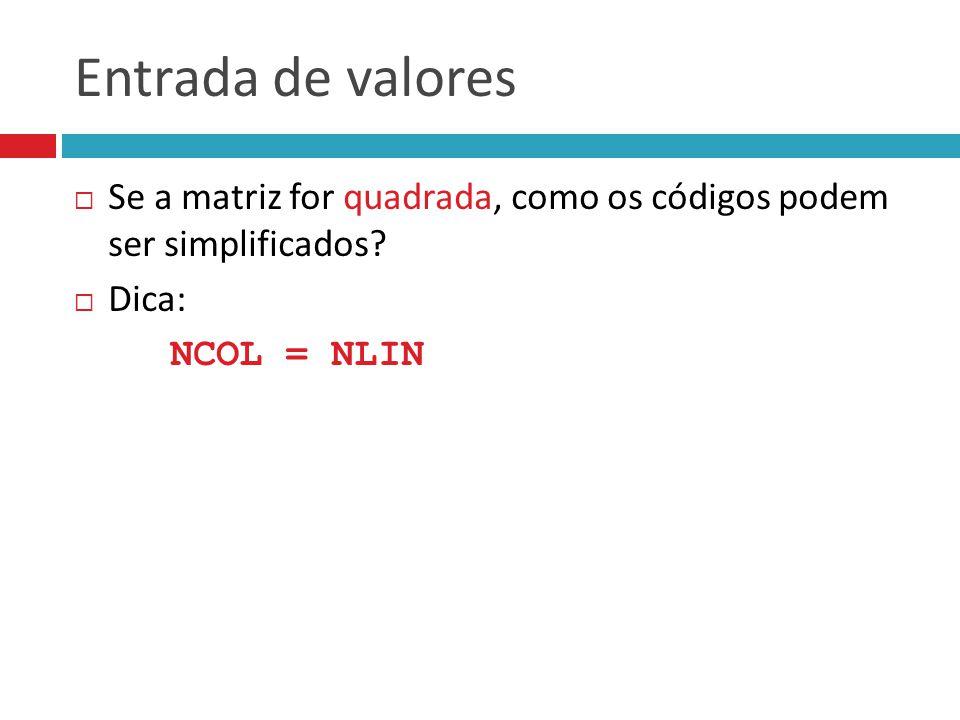 Entrada de valores  Se a matriz for quadrada, como os códigos podem ser simplificados?  Dica: NCOL = NLIN