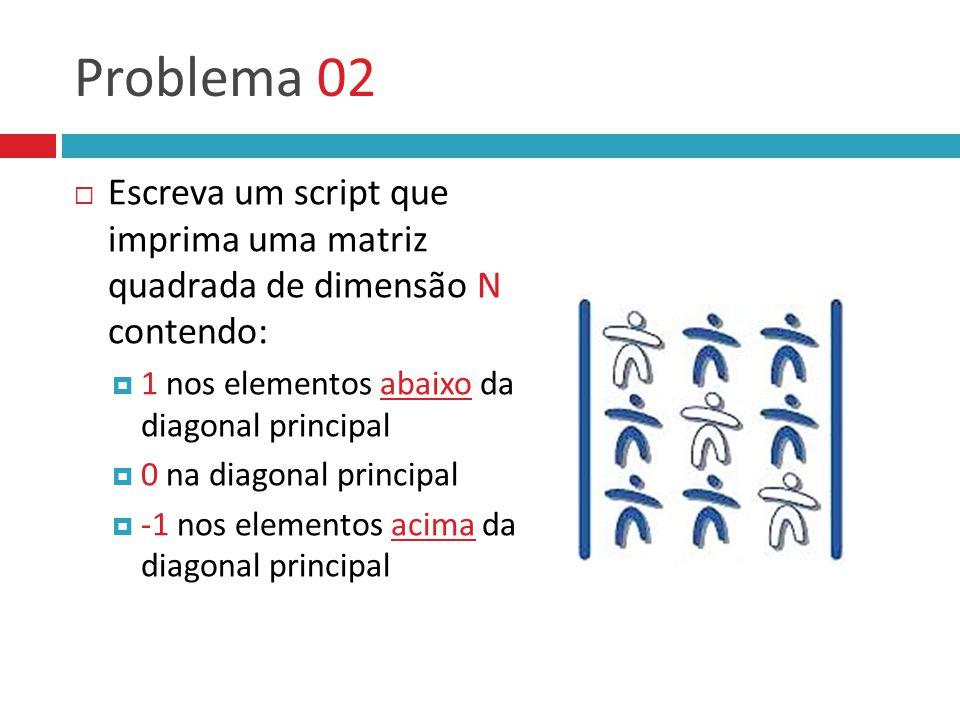 Problema 02  Escreva um script que imprima uma matriz quadrada de dimensão N contendo:  1 nos elementos abaixo da diagonal principal  0 na diagonal
