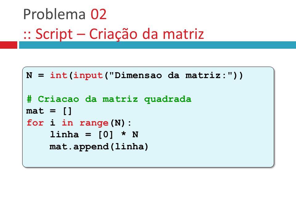 Problema 02 :: Script – Criação da matriz N = int(input( Dimensao da matriz: )) # Criacao da matriz quadrada mat = [] for i in range(N): linha = [0] * N mat.append(linha) N = int(input( Dimensao da matriz: )) # Criacao da matriz quadrada mat = [] for i in range(N): linha = [0] * N mat.append(linha)