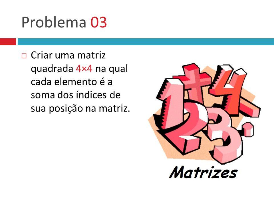 Problema 03  Criar uma matriz quadrada 4×4 na qual cada elemento é a soma dos índices de sua posição na matriz.