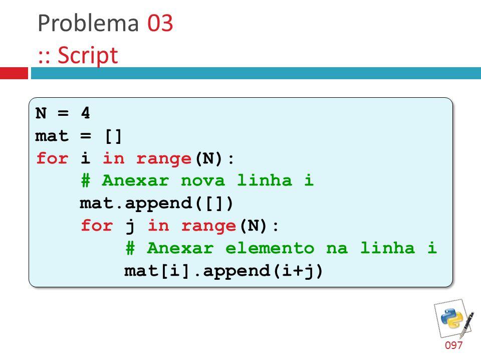 Problema 03 :: Script N = 4 mat = [] for i in range(N): # Anexar nova linha i mat.append([]) for j in range(N): # Anexar elemento na linha i mat[i].append(i+j) N = 4 mat = [] for i in range(N): # Anexar nova linha i mat.append([]) for j in range(N): # Anexar elemento na linha i mat[i].append(i+j) 097
