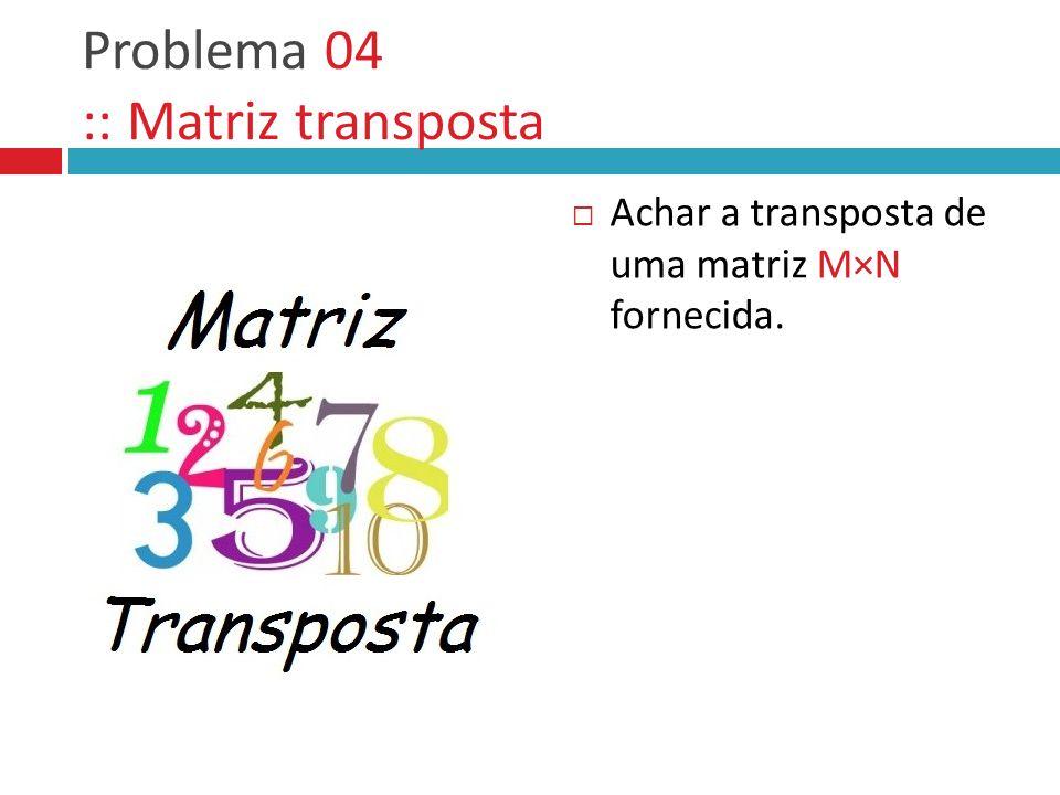 Problema 04 :: Matriz transposta  Achar a transposta de uma matriz M×N fornecida.