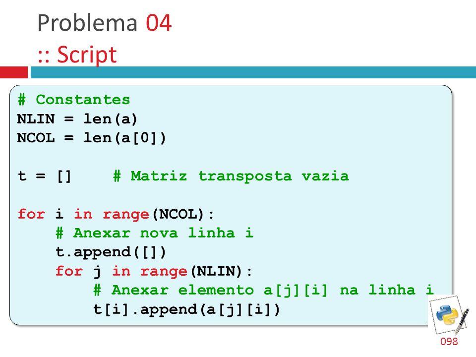 Problema 04 :: Script # Constantes NLIN = len(a) NCOL = len(a[0]) t = []# Matriz transposta vazia for i in range(NCOL): # Anexar nova linha i t.append([]) for j in range(NLIN): # Anexar elemento a[j][i] na linha i t[i].append(a[j][i]) # Constantes NLIN = len(a) NCOL = len(a[0]) t = []# Matriz transposta vazia for i in range(NCOL): # Anexar nova linha i t.append([]) for j in range(NLIN): # Anexar elemento a[j][i] na linha i t[i].append(a[j][i]) 098