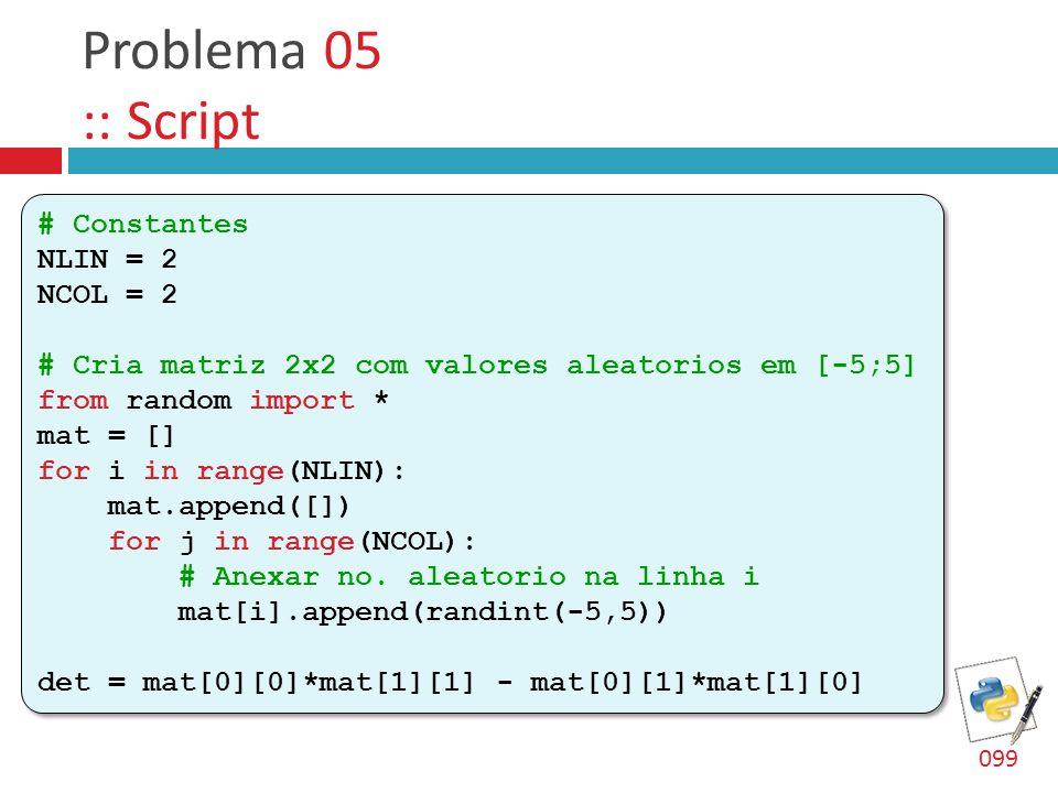 Problema 05 :: Script # Constantes NLIN = 2 NCOL = 2 # Cria matriz 2x2 com valores aleatorios em [-5;5] from random import * mat = [] for i in range(NLIN): mat.append([]) for j in range(NCOL): # Anexar no.