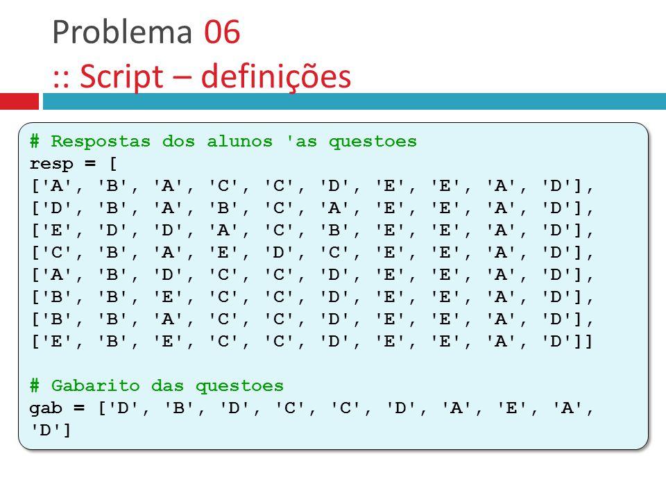 Problema 06 :: Script – definições # Respostas dos alunos 'as questoes resp = [ ['A', 'B', 'A', 'C', 'C', 'D', 'E', 'E', 'A', 'D'], ['D', 'B', 'A', 'B
