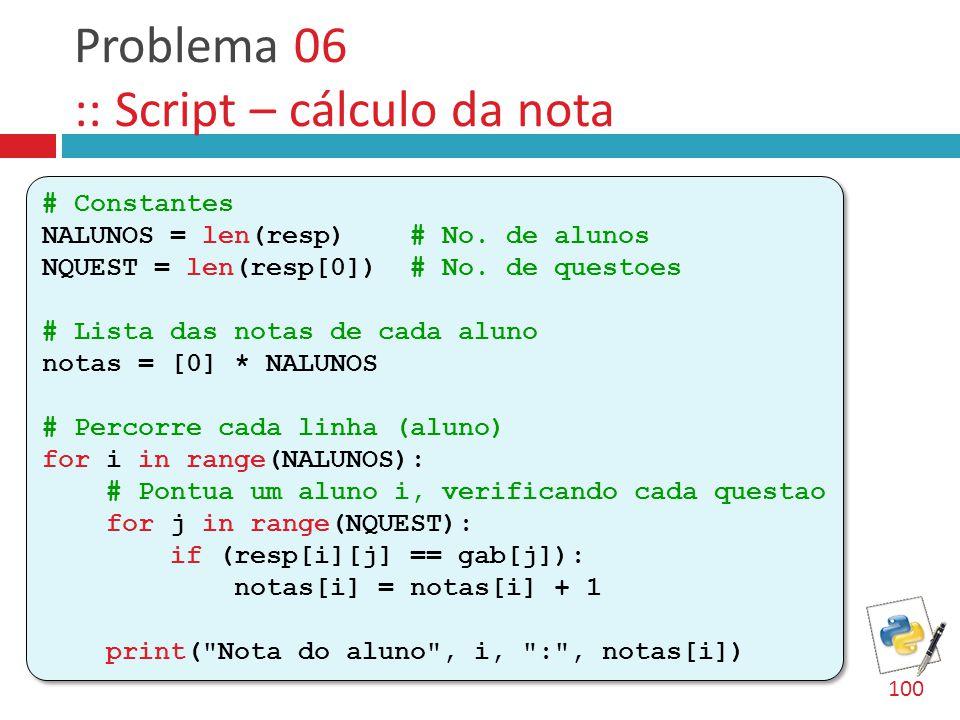 Problema 06 :: Script – cálculo da nota # Constantes NALUNOS = len(resp) # No. de alunos NQUEST = len(resp[0]) # No. de questoes # Lista das notas de