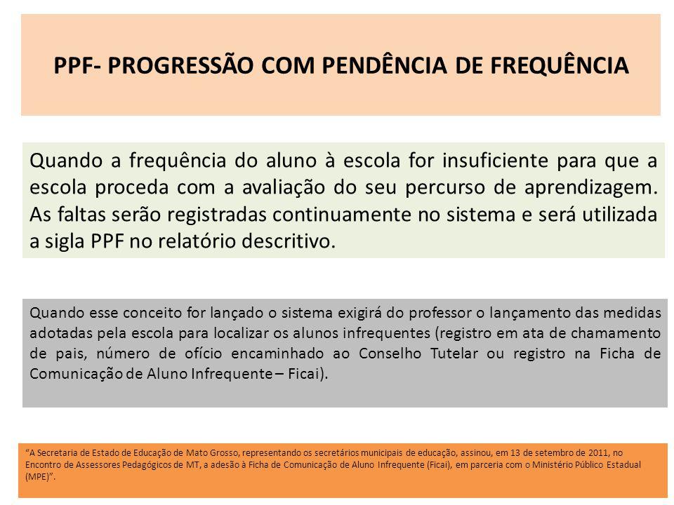 PPF- PROGRESSÃO COM PENDÊNCIA DE FREQUÊNCIA Quando a frequência do aluno à escola for insuficiente para que a escola proceda com a avaliação do seu pe
