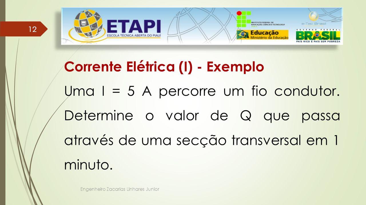 Engenheiro Zacarias Linhares Junior 12 Corrente Elétrica (I) - Exemplo Uma I = 5 A percorre um fio condutor.