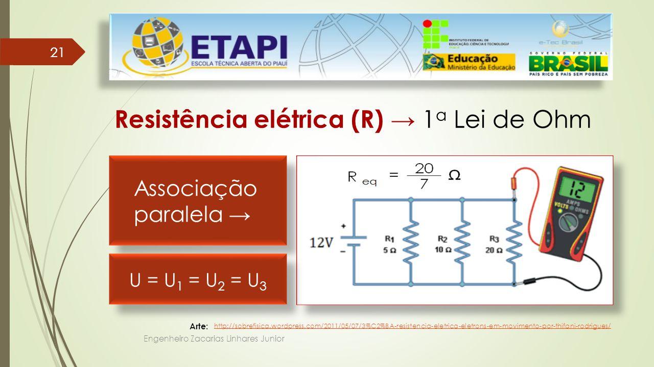 Engenheiro Zacarias Linhares Junior 21 Resistência elétrica (R) → 1 a Lei de Ohm Arte: Associação paralela → Associação paralela → http://sobrefisica.wordpress.com/2011/05/07/3%C2%BA-resistencia-eletrica-eletrons-em-movimento-por-thifani-rodrigues/ U = U 1 = U 2 = U 3
