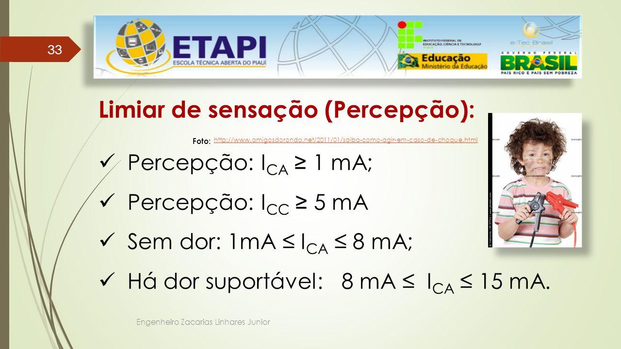 Engenheiro Zacarias Linhares Junior 33 Limiar de sensação (Percepção): Percepção: I CA ≥ 1 mA; Percepção: I CC ≥ 5 mA Sem dor: 1mA ≤ I CA ≤ 8 mA; Há dor suportável: 8 mA ≤ I CA ≤ 15 mA.