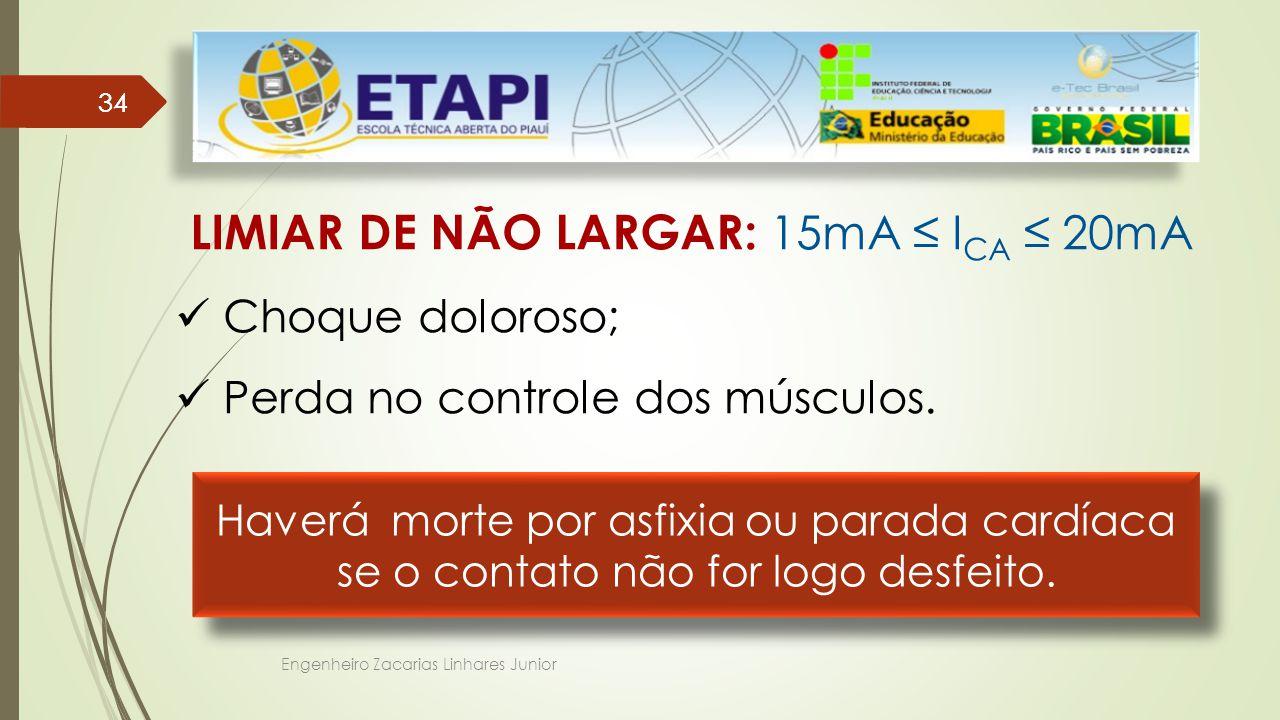 Engenheiro Zacarias Linhares Junior 34 LIMIAR DE NÃO LARGAR: 15mA ≤ I CA ≤ 20mA Choque doloroso; Perda no controle dos músculos.