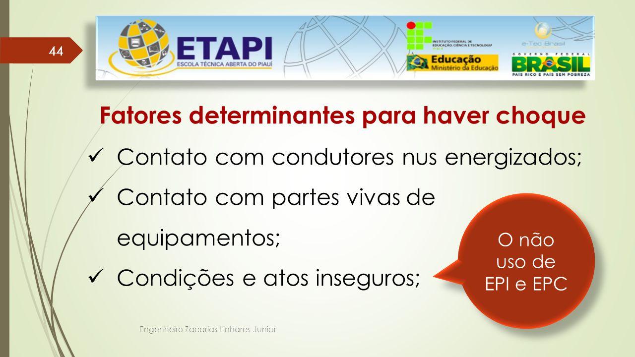 Engenheiro Zacarias Linhares Junior 44 Fatores determinantes para haver choque Contato com condutores nus energizados; Contato com partes vivas de equipamentos; Condições e atos inseguros; O não uso de EPI e EPC