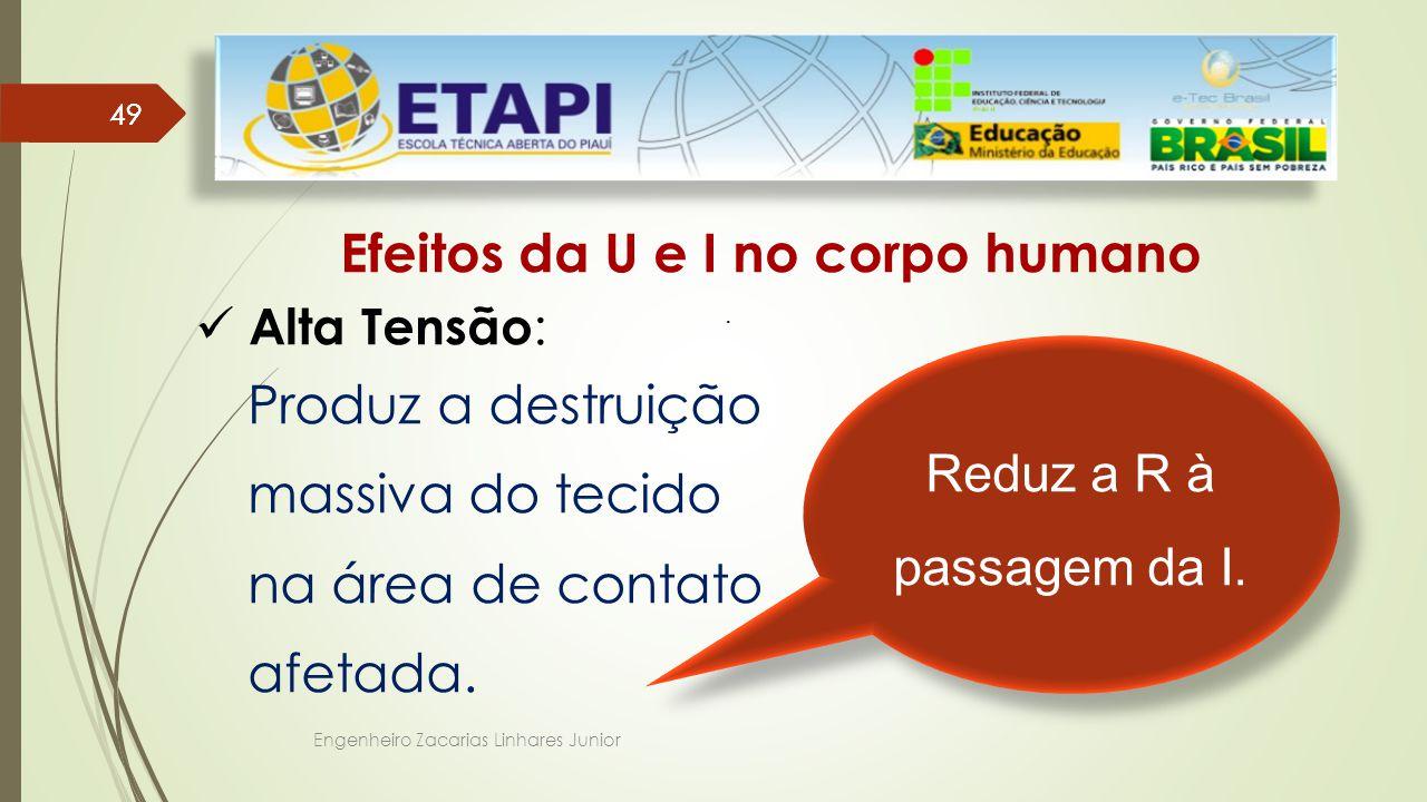 Engenheiro Zacarias Linhares Junior 49 Efeitos da U e I no corpo humano Alta Tensão : Produz a destruição massiva do tecido na área de contato afetada.
