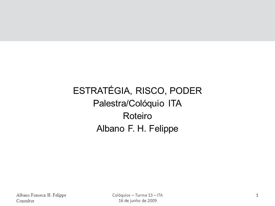 Albano Fonseca H. Felippe Consultor 1Colóquios – Turma 13 – ITA 16 de junho de 2009 ESTRATÉGIA, RISCO, PODER Palestra/Colóquio ITA Roteiro Albano F. H
