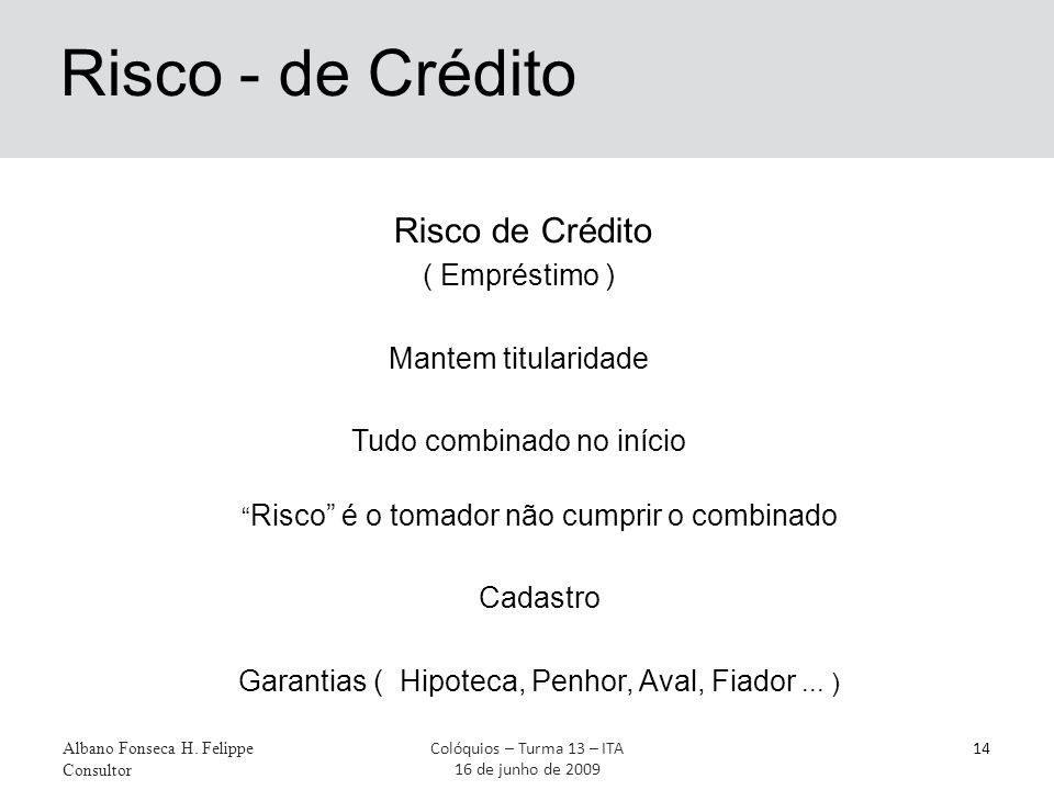 Risco - de Crédito Risco de Crédito ( Empréstimo ) Mantem titularidade Tudo combinado no início Albano Fonseca H. Felippe Consultor 14Colóquios – Turm