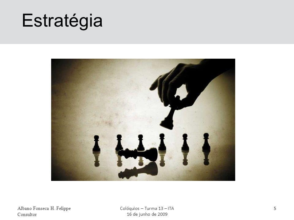 Estratégia Albano Fonseca H. Felippe Consultor 5Colóquios – Turma 13 – ITA 16 de junho de 2009