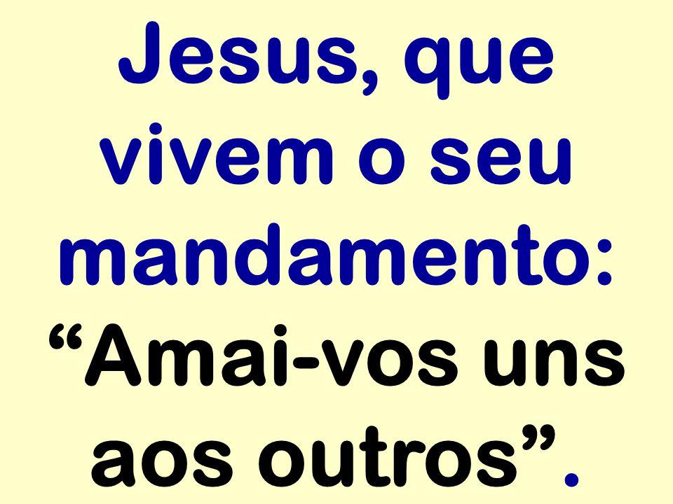 Jesus, que vivem o seu mandamento: Amai-vos uns aos outros .