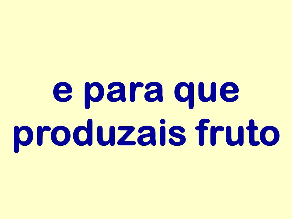 e para que produzais fruto