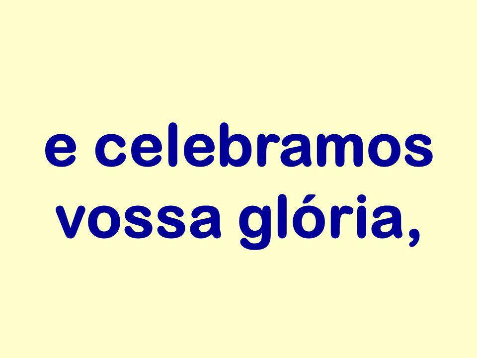 e celebramos vossa glória,