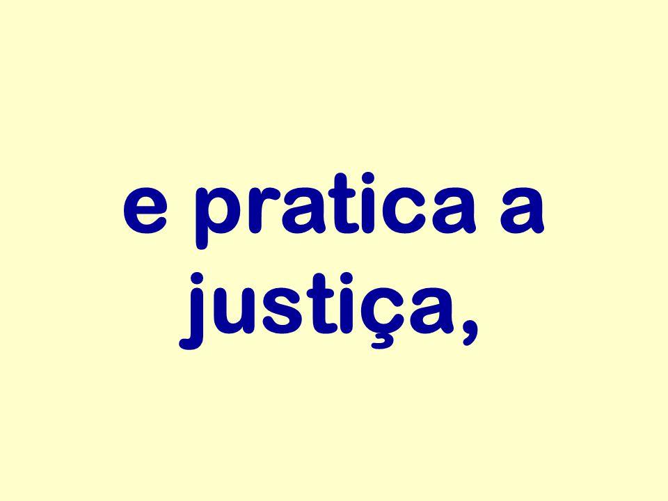 e pratica a justiça,