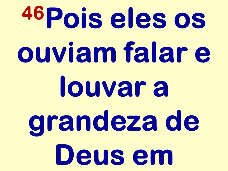 46 Pois eles os ouviam falar e louvar a grandeza de Deus em