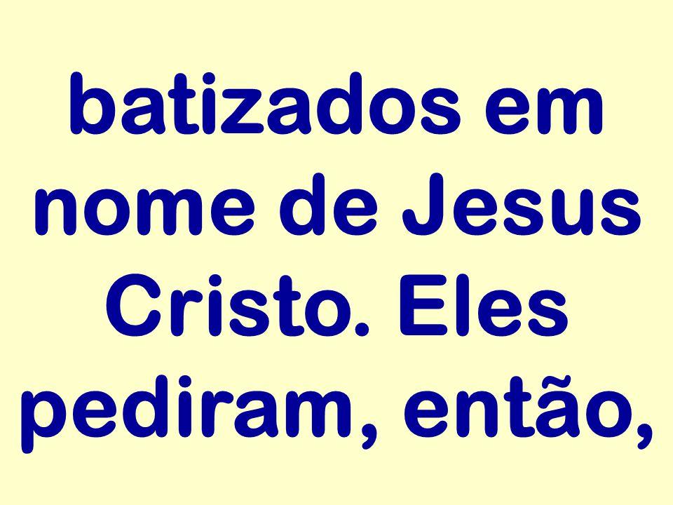 batizados em nome de Jesus Cristo. Eles pediram, então,