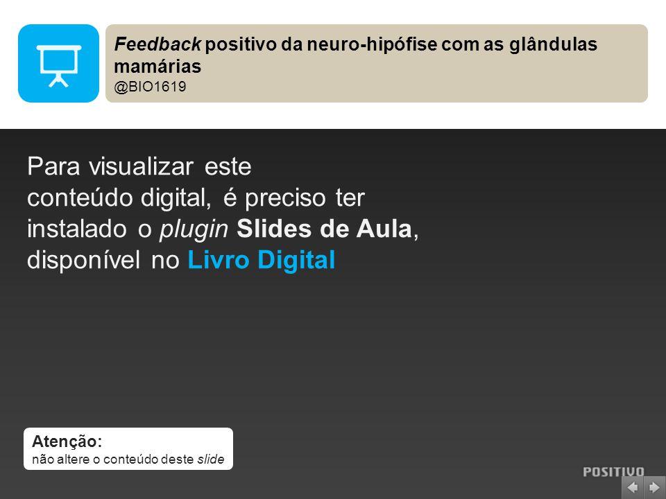 Atenção: não altere o conteúdo deste slide Para visualizar este conteúdo digital, é preciso ter instalado o plugin Slides de Aula, disponível no Livro Digital Feedback positivo da neuro-hipófise com as glândulas mamárias @BIO1619