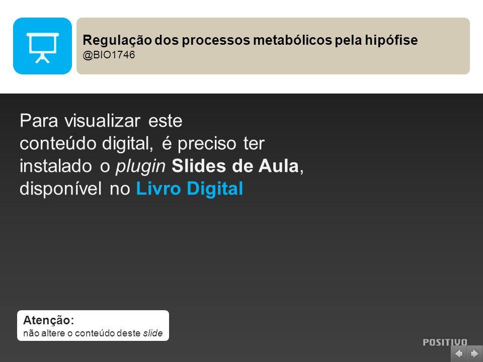 Atenção: não altere o conteúdo deste slide Para visualizar este conteúdo digital, é preciso ter instalado o plugin Slides de Aula, disponível no Livro Digital Regulação dos processos metabólicos pela hipófise @BIO1746