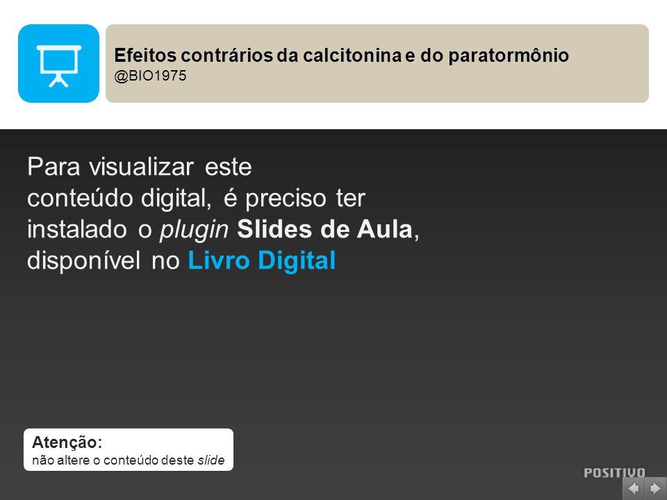 Atenção: não altere o conteúdo deste slide Para visualizar este conteúdo digital, é preciso ter instalado o plugin Slides de Aula, disponível no Livro Digital Efeitos contrários da calcitonina e do paratormônio @BIO1975