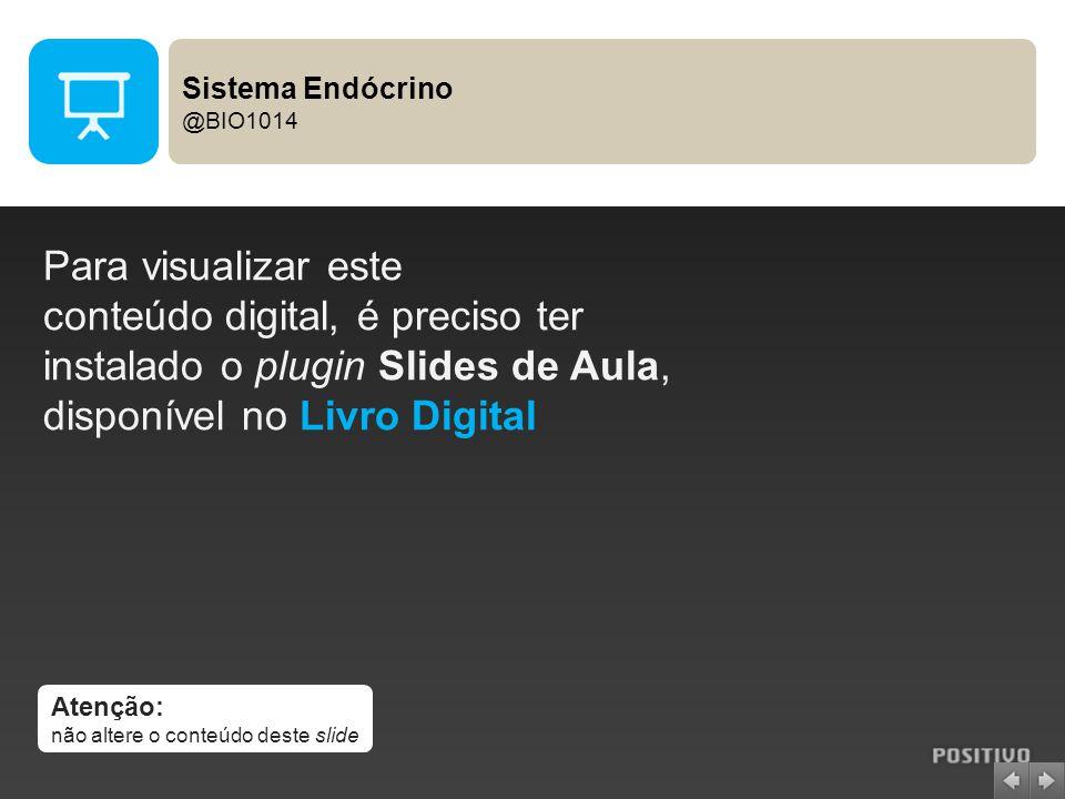 Atenção: não altere o conteúdo deste slide Para visualizar este conteúdo digital, é preciso ter instalado o plugin Slides de Aula, disponível no Livro Digital Sistema Endócrino @BIO1014