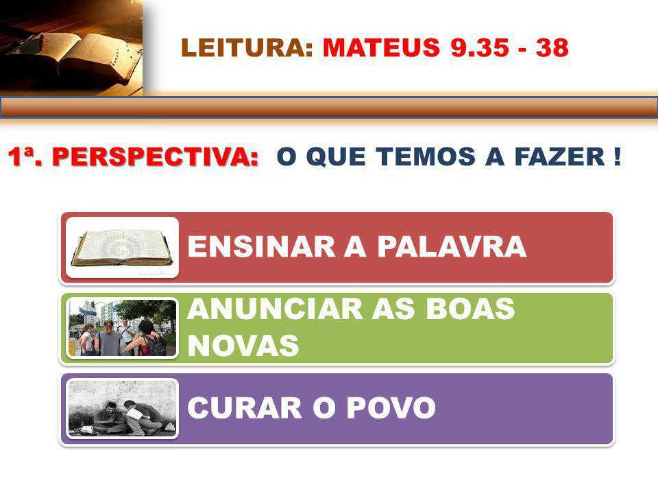 LEITURA: MATEUS 9.35 - 38 1ª.PERSPECTIVA: O QUE TEMOS A FAZER .