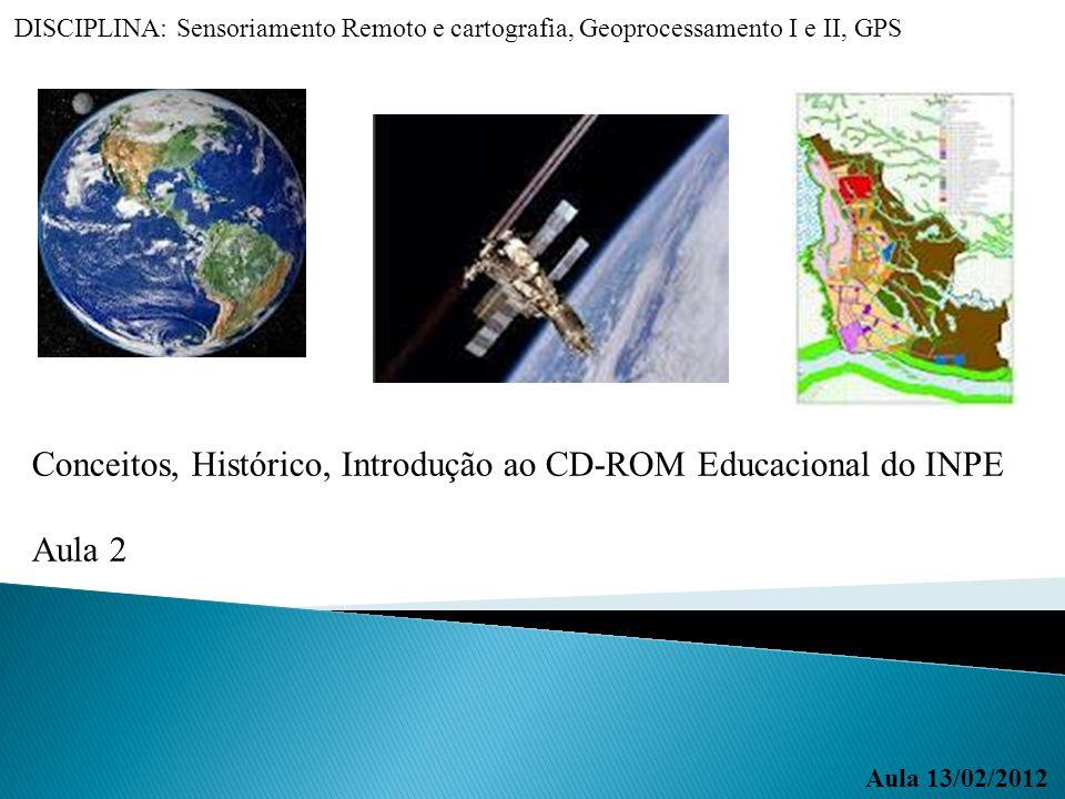 Aula 13/02/2012 DISCIPLINA: Sensoriamento Remoto e cartografia, Geoprocessamento I e II, GPS Conceitos, Histórico, Introdução ao CD-ROM Educacional do