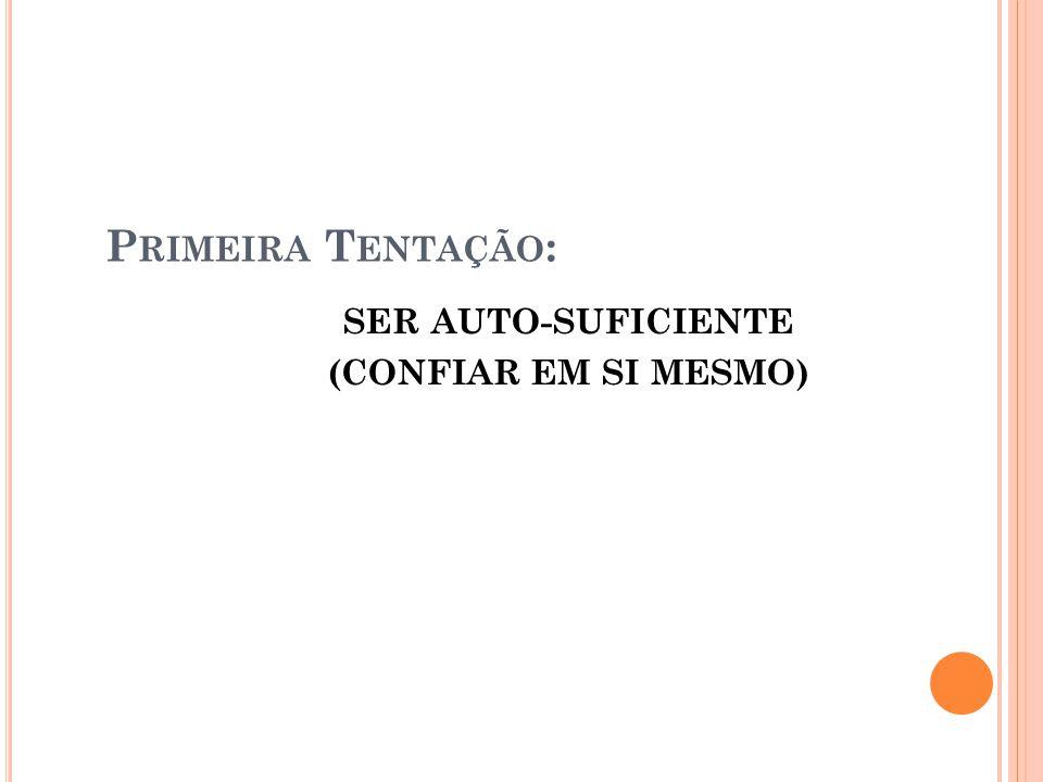 P RIMEIRA T ENTAÇÃO : SER AUTO-SUFICIENTE (CONFIAR EM SI MESMO)