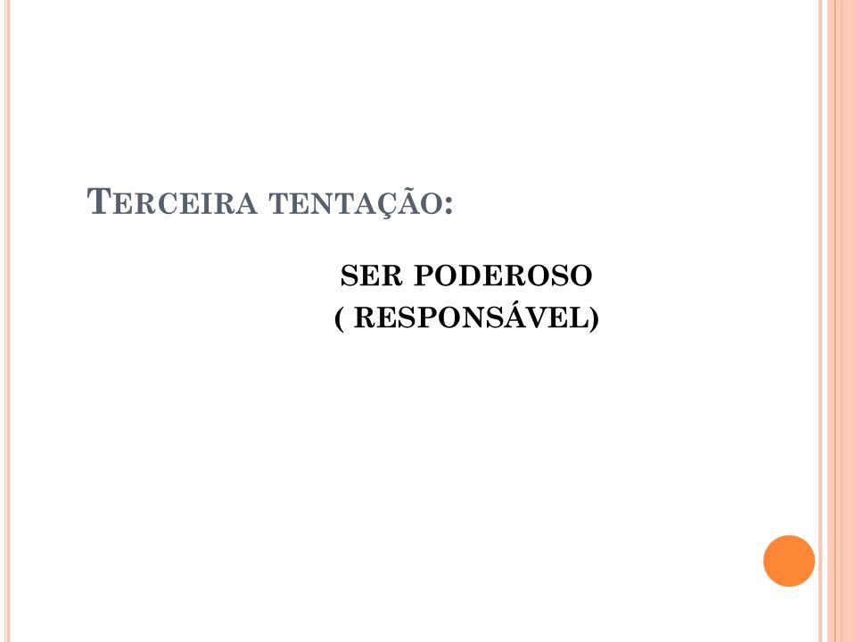 T ERCEIRA TENTAÇÃO : SER PODEROSO ( RESPONSÁVEL)
