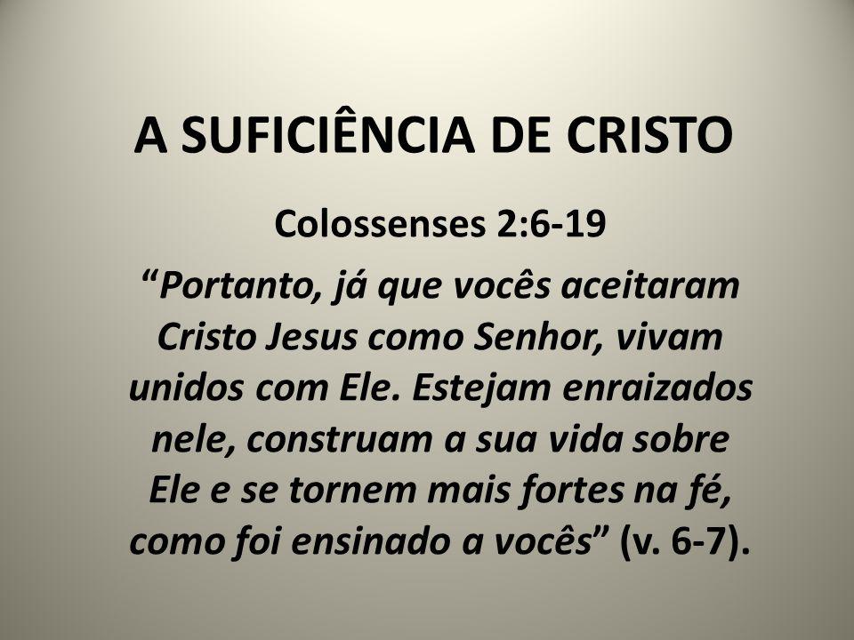 """A SUFICIÊNCIA DE CRISTO Colossenses 2:6-19 """"Portanto, já que vocês aceitaram Cristo Jesus como Senhor, vivam unidos com Ele. Estejam enraizados nele,"""