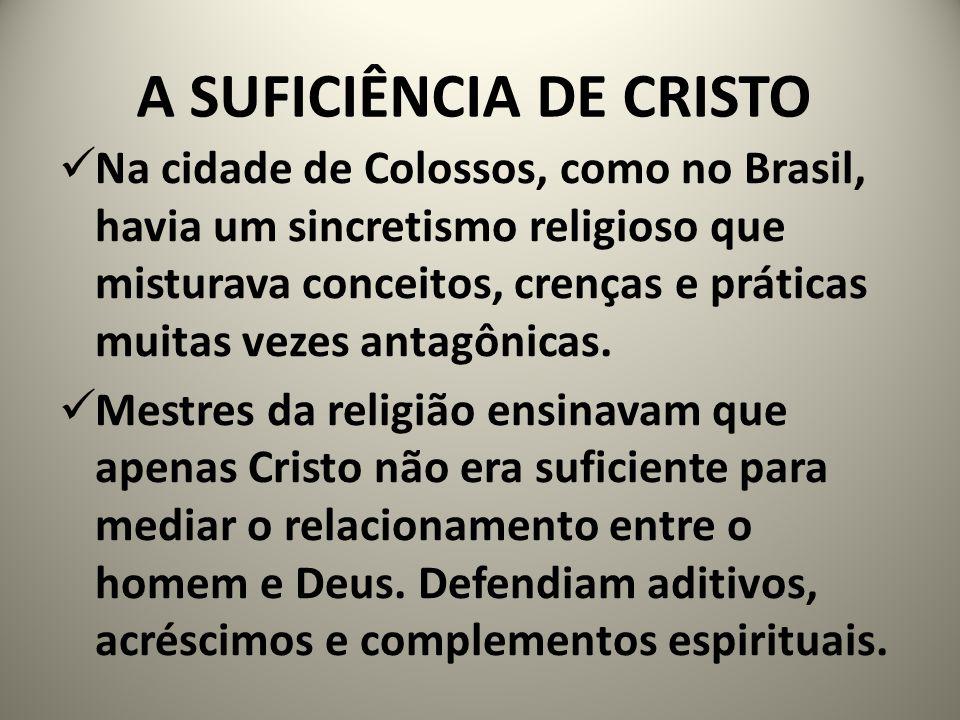 A SUFICIÊNCIA DE CRISTO Na cidade de Colossos, como no Brasil, havia um sincretismo religioso que misturava conceitos, crenças e práticas muitas vezes